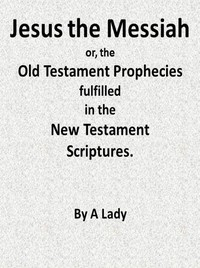 Jesus, The Messiah; or, the Old Testament Prophecies Fulfilled in the New Testament Scriptures, by a Lady