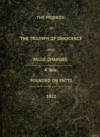 The Friends; or, The Triumph of Innocence over False Charges A Tale, Founded on Facts