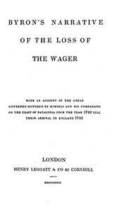 Byron's Narrative of the Loss of the Wager With an account of the great distresses suffered by himself and his companions on the coast of Patagonia from the year 1740 till their arrival in England 1746
