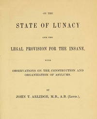 On the State of Lunacy and the Legal Provision for the Insane With Observations on the Construction and Organization of Asylums