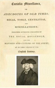Curialia Miscellanea, or Anecdotes of Old Times Regal, Noble, Gentilitial, and Miscellaneous: Including Authentic Anecdotes of the Royal Household, and the Manners and Customs of the Court, at an Early Period of the English History