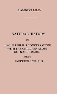 Natural History Or, Uncle Philip's Conversations with the Children about Tools and Trades among Inferior Animals