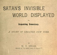 Satan's Invisible World Displayed; or, Despairing Democracy A Study of Greater New York