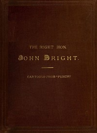 """The Rt. Hon. John Bright M.P. Cartoons from the Collection of """"Mr. Punch"""""""