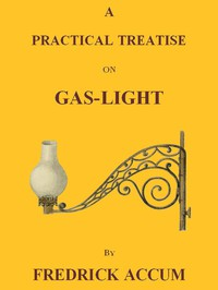 Cover of A Practical Treatise on Gas-light Exhibiting a Summary Description of the Apparatus and Machinery Best Calculated for Illuminating Streets, Houses, and Manufactories, with Carburetted Hydrogen, or Coal-Gas, with Remarks on the Utility, Safety, and General Nature of this new Branch of Civil Economy.