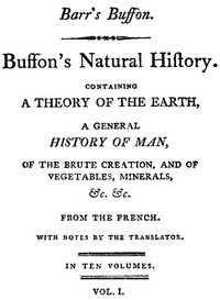 Buffon's Natural History, Volume 01 (of 10) Containing a Theory of the Earth, a General History of Man, of the Brute Creation, and of Vegetables, Mineral, &c. &c