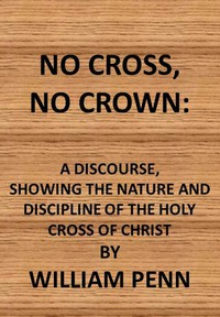 Cover of No Cross, No Crown A Discourse, Shewing the Nature and Discipline of the Holy Cross of Christ