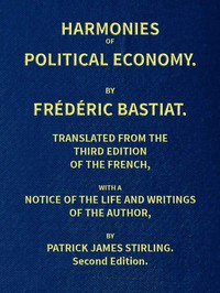 Harmonies of Political Economy / Translated from the Third French Edition, with a Notice of the Life and Writings of the Author