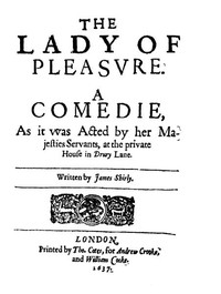 The Lady of Pleasure A Comedie, as It Was Acted by Her Majesties Servants, at the Private House in Drury Lane