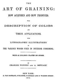 The Art of Graining: How Acquired and How Produced. With the description of colors and their applications.