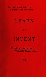 Learn to Invent, First Steps for Beginners Young and OldPractical Instuction, Valuable Suggestions to Learn to Invent