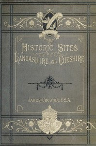 Cover of Historic Sites of Lancashire and Cheshire A Wayfarer's Notes in the Palatine Counties, Historical, Legendary, Genealogical, and Descriptive.