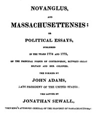 Novanglus, and Massachusettensis or, Political Essays, Published in the Years 1774 and 1775, on the Principal Points of Controversy, between Great Britain and Her Colonies