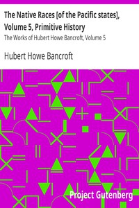 The Native Races [of the Pacific states], Volume 5, Primitive History The Works of Hubert Howe Bancroft, Volume 5