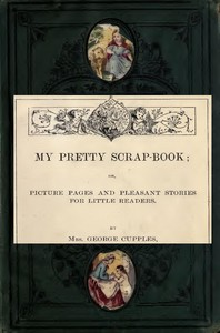 Cover of My Pretty Scrap-Book: Picture Pages and Pleasant Stories for Little Readers