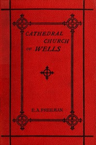 Cover of History of the Cathedral Church of Wells As Illustrating the History of the Cathedral Churches of the Old Foundation