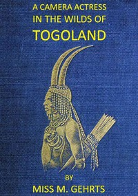 Cover of A Camera Actress in the Wilds of Togoland The adventures, observations & experiences of a cinematograph actress in West African forests whilst collecting films depicting native life and when posing as the white woman in Anglo-African cinematograph dramas