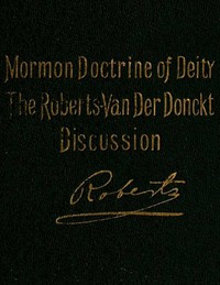 Cover of The Mormon Doctrine of Deity: The Roberts-Van Der Donckt Discussion To which is added a discourse, Jesus Christ, the revelation of God; also a collection of authoritative Mormon utterances on the being and nature of God