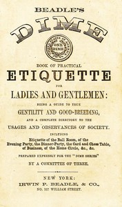 Cover of Beadle's Dime Book of Practical Etiquette for Ladies and GentlemenBeing a Guide to True Gentility and Good-Breeding, and a Complete Directory to the Usages and Observances of Society