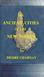 The Ancient Cities of the New WorldBeing Travels and Explorations in Mexico and Central America From 1857-1882