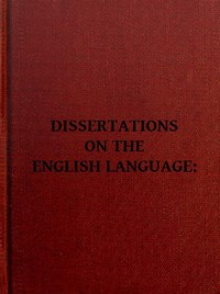 Dissertations on the English Language, with Notes, Historical and Critical; to Which is Added, by Way of Appendix, an Essay on a Reformed Mode of Spelling, With Dr. Franklin's Arguments on that Subject