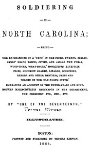 Cover of Soldiering in North Carolina Being the experiences of a 'typo' in the pines, swamps, fields, sandy roads, towns, cities, and among the fleas, wood-ticks, 'gray-backs,' mosquitoes, blue-tail flies, moccasin snakes, lizards, scorpions, rebels, and other reptiles, pests, and vermin of the 'Old North State.' Embracing an account of the three-years and nine-months Massachusetts regiments in the department, the freedmen, etc., etc., etc.