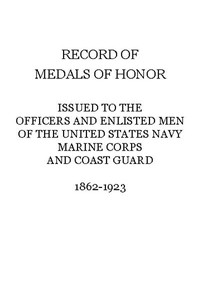 Record of Medals of Honor issued to the officers and enlisted men of the United States Navy, Marine Corps and Coast Guard, 1862-1923