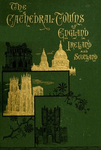 The Cathedral Towns and Intervening Places of England, Ireland and Scotland: A Description of Cities, Cathedrals, Lakes, Mountains, Ruins, and Watering-places.