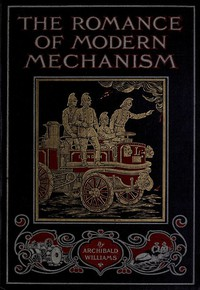 The Romance of Modern Mechanism With Interesting Descriptions in Non-technical Language of Wonderful Machinery and Mechanical Devices and Marvellously Delicate Scientific Instruments