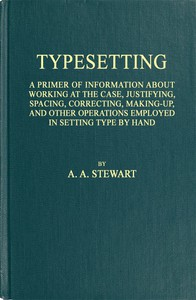 Typesetting A primer of information about working at the case, justifying, spacing, correcting, making-up, and other operations employed in setting type by hand
