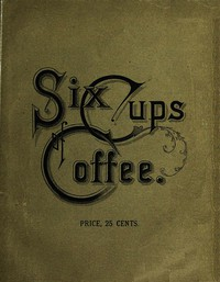 Cover of Six Cups of Coffee Prepared for the Public Palate by the Best Authorities on Coffee Making