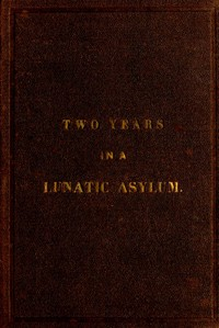 Two Years and Four Months in a Lunatic Asylumfrom August 20th, 1863 to December 20th, 1865
