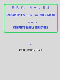 Cover of Mrs. Hale's Receipts for the Million Containing Four Thousand Five Hundred and Forty-five Receipts, Facts, Directions, etc. in the Useful, Ornamental, and Domestic Arts
