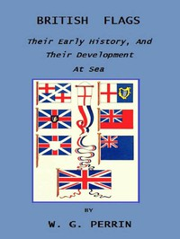 British Flags: Their Early History, and Their Development at Sea With an Account of the Origin of the Flag as a National Device