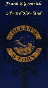 Ocean's Story; or, Triumphs of Thirty Centuries Maritime Adventures, Achievements, Explorations, Discoveries and Inventions; and of the Rise and Progress of Ship-Building and Ocean Navigation, from the Ark to the Iron Steamships