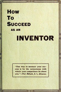 Cover of How to Succeed as an Inventor Showing the Wonderful Possibilities in the Field of Invention; the Dangers to Be Avoided; the Inventions Needed; How to Perfect and Develop New Ideas to the Money Making Stage