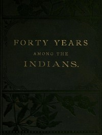 Cover of Forty Years Among the Indians A true yet thrilling narrative of the author's experiences among the natives