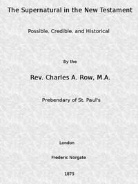 Cover of The Supernatural in the New Testament, Possible, Credible, and Historical Or, An Examination of the Validity of Some Recent Objections Against Christianity as a Divine Revelation