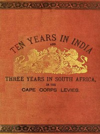 Cover of Ten Years in India, in the 16th Queen's Lancers, and Three Years in South Africa, in the Cape Corps Levies