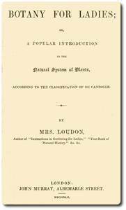 Botany for Ladies or, A Popular Introduction to the Natural System of Plants, According to the Classification of De Candolle.