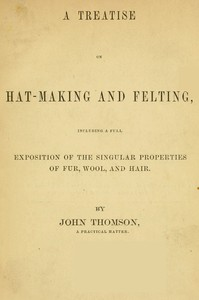 Cover of A Treatise on Hat-Making and Felting Including a Full Exposition of the Singular Properties of Fur, Wool, and Hair