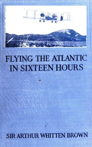 Flying the Atlantic in Sixteen HoursWith a Discussion of Aircraft in Commerce and Transportation