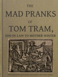 The Mad Pranks of Tom Tram, Son-in-law to Mother WinterTo Which Are Added His Merry Jests, Odd Conceits, and Pleasant Tales.
