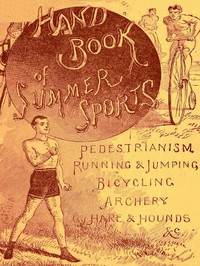 Handbook of Summer Athletic Sports / Comprising: Walking, Running, Jumping, Hare and Hounds, Bicycling, Archery, Etc.