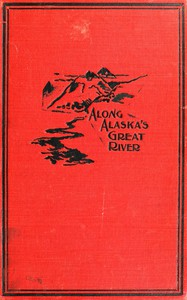 Along Alaska's Great River A Popular Account of the Travels of an Alaska Exploring Expedition along the Great Yukon River, from Its Source to Its Mouth, in the British North-West Territory, and in the Territory of Alaska