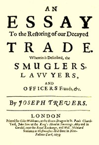 An Essay to the Restoring of our Decayed Trade.Wherein is Described, the Smuglers, Lawyers, and Officers Frauds &c.