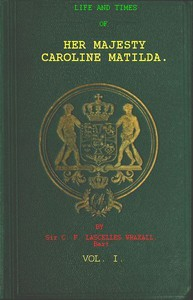 Cover of Life and Times of Her Majesty Caroline Matilda, Vol. 1 (of 3) Queen of Denmark and Norway, and Sister of H. M. George III. of England