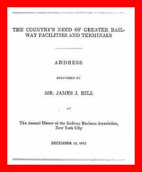 Cover of The Country's Need of Greater Railway Facilities and TerminalsAddress Delivered at the Annual Dinner of the Railway Business Association, New York City, December 19, 1912