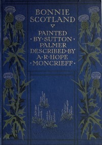 Cover of Bonnie ScotlandPainted by Sutton Palmer; Described by A.R. Hope Moncrieff