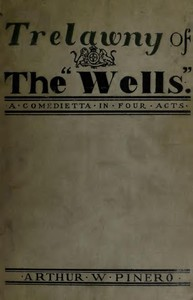 """Trelawny of The """"Wells"""": A Comedietta in Four Acts"""